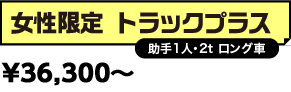 女性限定 トラックプラス(助手1人・2t ロング車) \38,000-+消費税