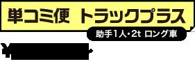 単コミ便 トラックプラス(助手1人・2t ロング車) \35,000-+消費税より